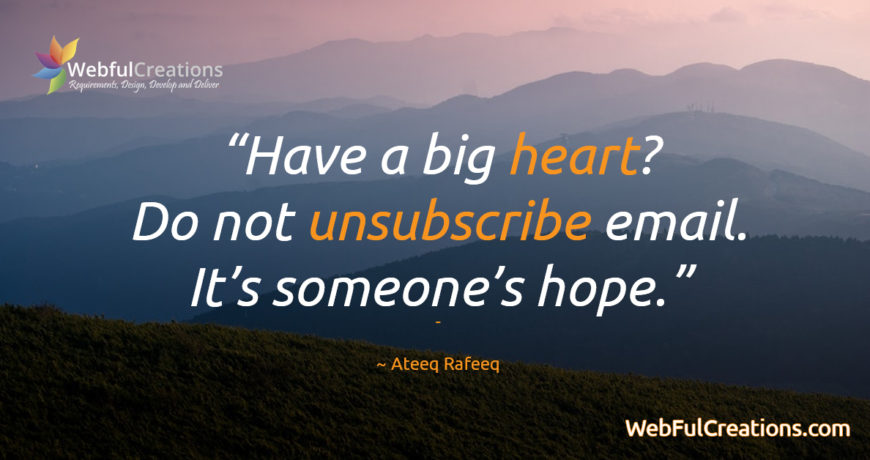 Have a big heart? Do not unsubscribe from emails. It's someone's hope, emotion. Subscribers encourages you!